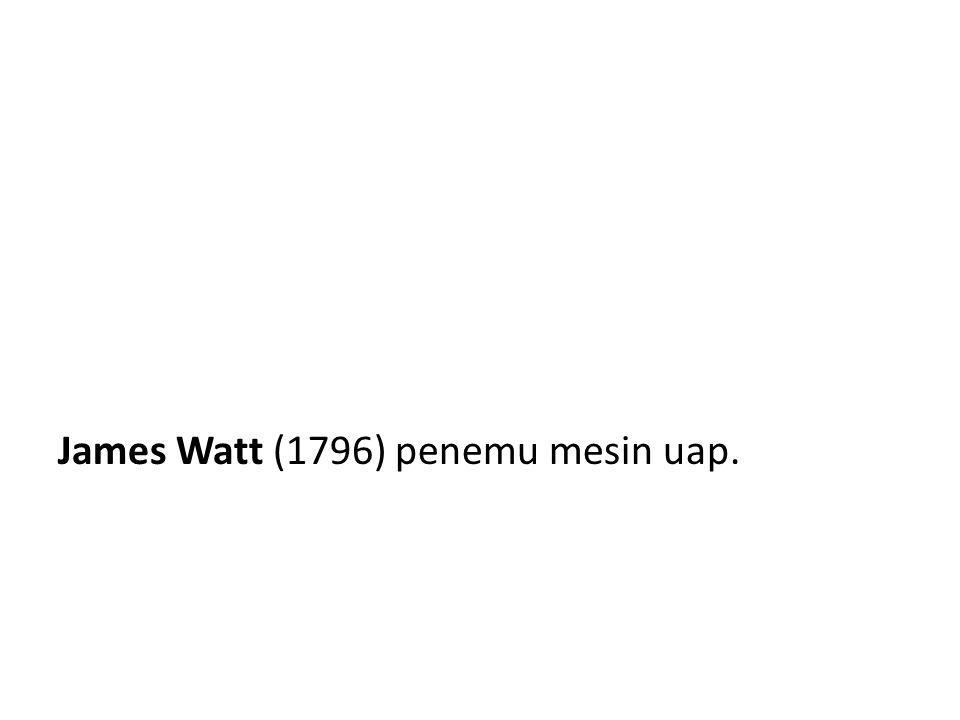 James Watt (1796) penemu mesin uap.