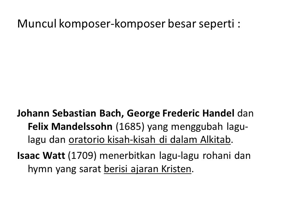 Muncul komposer-komposer besar seperti : Johann Sebastian Bach, George Frederic Handel dan Felix Mandelssohn (1685) yang menggubah lagu- lagu dan oratorio kisah-kisah di dalam Alkitab.