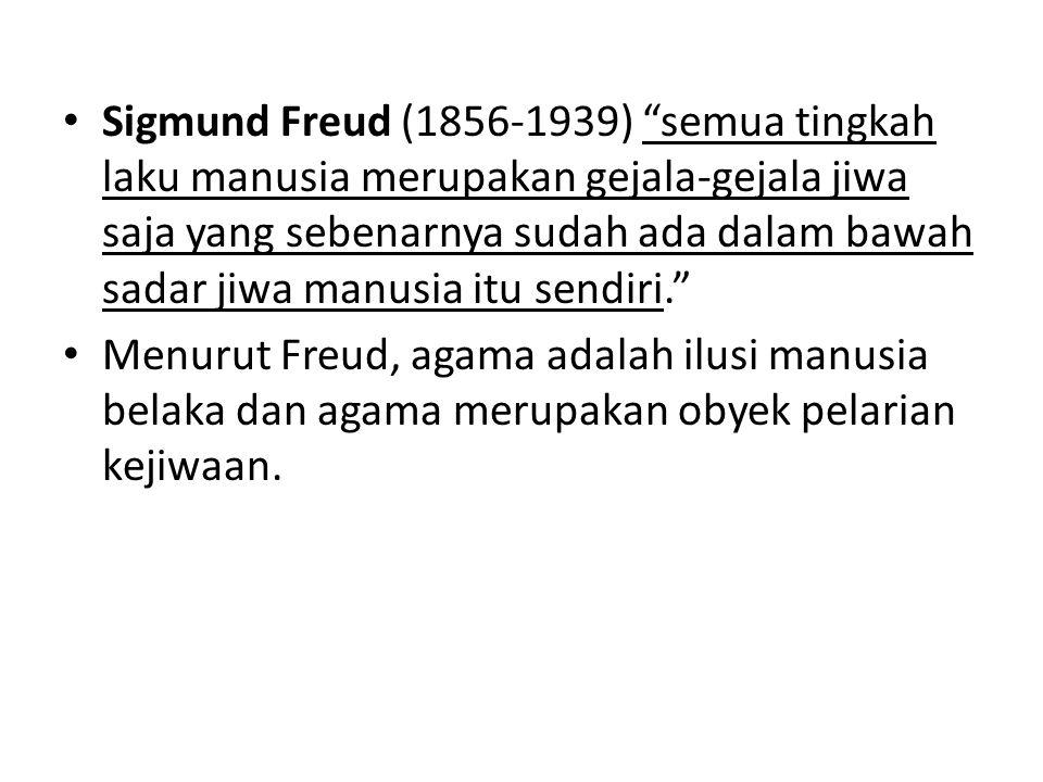 Sigmund Freud (1856-1939) semua tingkah laku manusia merupakan gejala-gejala jiwa saja yang sebenarnya sudah ada dalam bawah sadar jiwa manusia itu sendiri. Menurut Freud, agama adalah ilusi manusia belaka dan agama merupakan obyek pelarian kejiwaan.