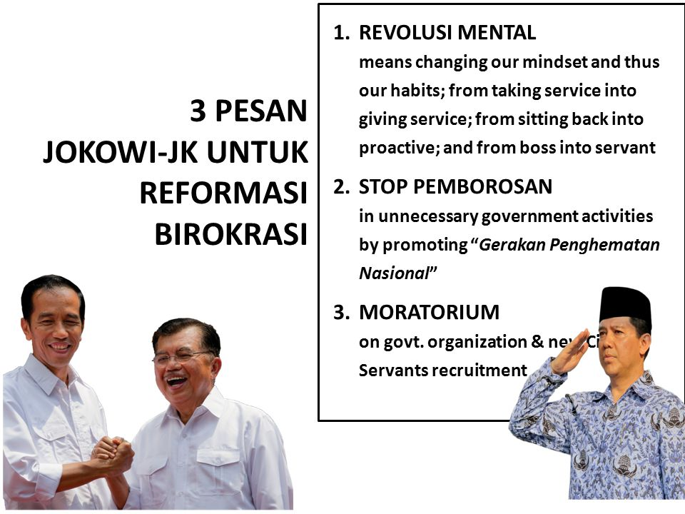 3 PESAN JOKOWI-JK UNTUK REFORMASI BIROKRASI 1.REVOLUSI MENTAL means changing our mindset and thus our habits; from taking service into giving service; from sitting back into proactive; and from boss into servant 2.STOP PEMBOROSAN in unnecessary government activities by promoting Gerakan Penghematan Nasional 3.MORATORIUM on govt.