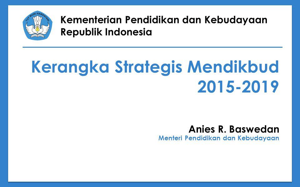 Kementerian Pendidikan dan Kebudayaan Republik Indonesia Kerangka Strategis Mendikbud 2015-2019 Anies R. Baswedan Menteri Pendidikan dan Kebudayaan