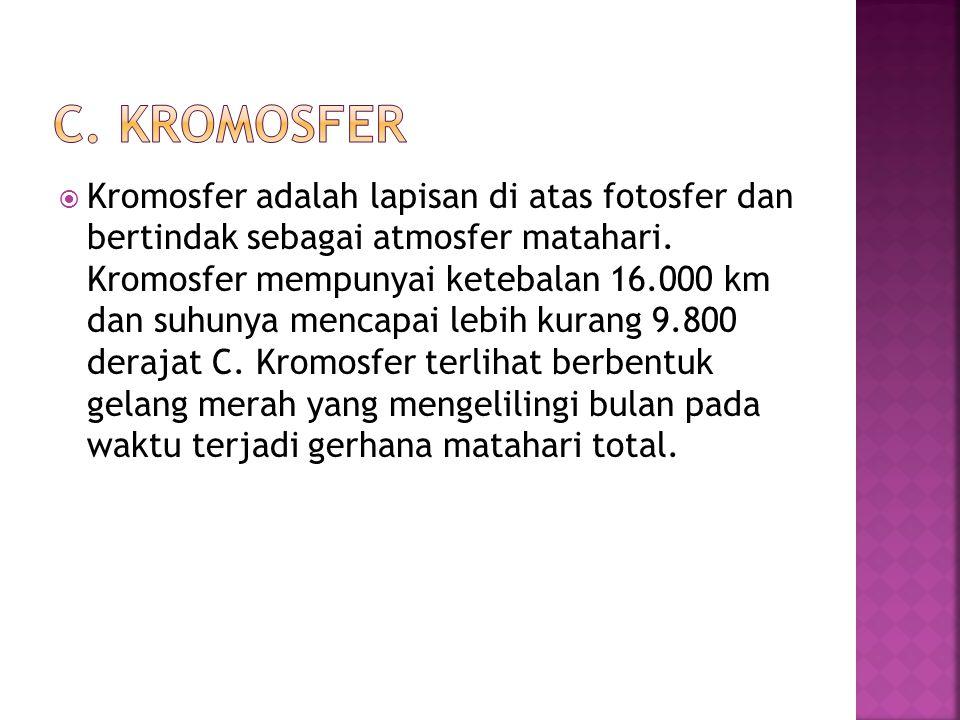  Kromosfer adalah lapisan di atas fotosfer dan bertindak sebagai atmosfer matahari. Kromosfer mempunyai ketebalan 16.000 km dan suhunya mencapai lebi