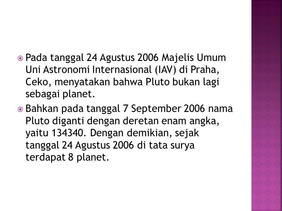  Pada tanggal 24 Agustus 2006 Majelis Umum Uni Astronomi Internasional (IAV) di Praha, Ceko, menyatakan bahwa Pluto bukan lagi sebagai planet.  Bahk