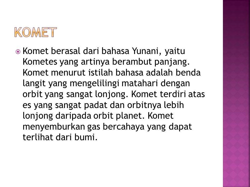  Komet berasal dari bahasa Yunani, yaitu Kometes yang artinya berambut panjang. Komet menurut istilah bahasa adalah benda langit yang mengelilingi ma