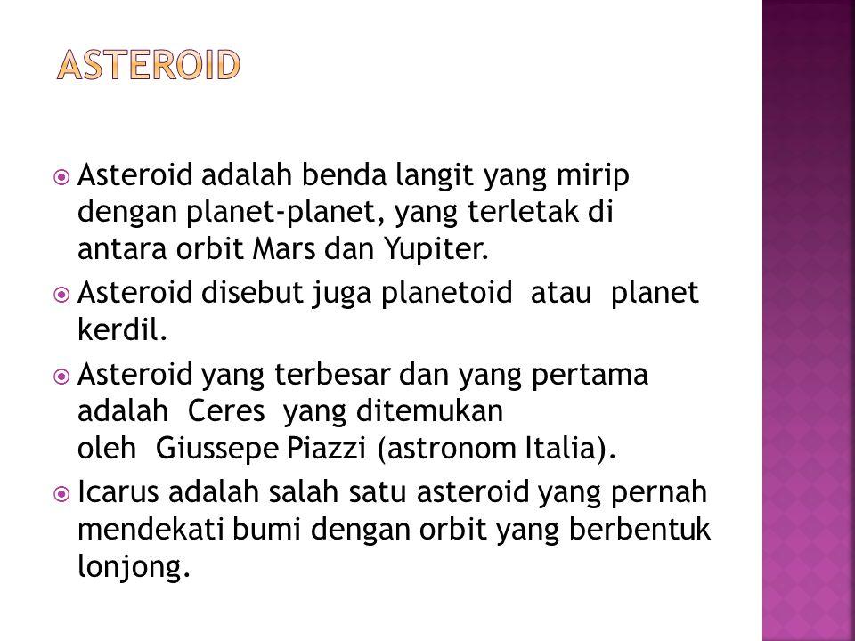  Asteroid adalah benda langit yang mirip dengan planet-planet, yang terletak di antara orbit Mars dan Yupiter.  Asteroid disebut juga planetoid atau