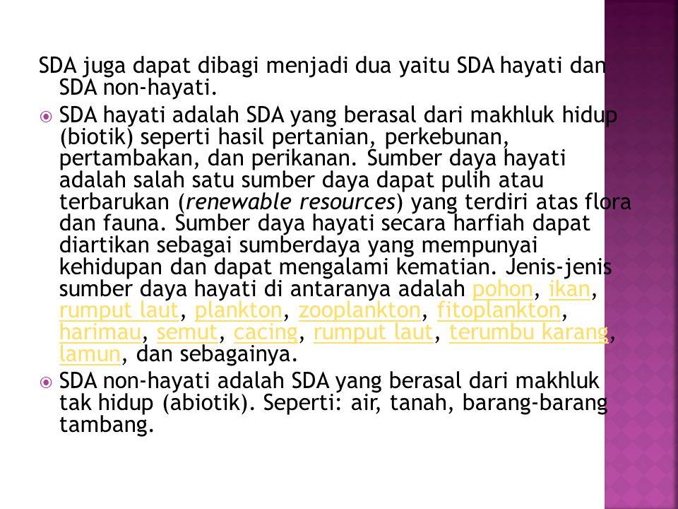 SDA juga dapat dibagi menjadi dua yaitu SDA hayati dan SDA non-hayati.  SDA hayati adalah SDA yang berasal dari makhluk hidup (biotik) seperti hasil