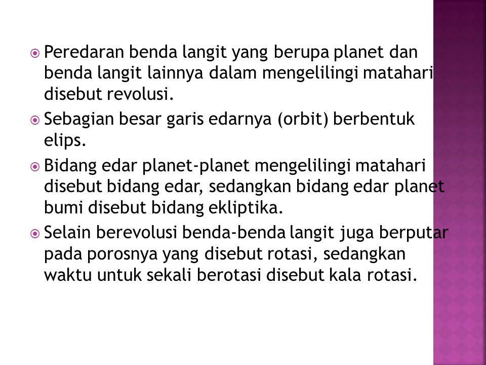  Peredaran benda langit yang berupa planet dan benda langit lainnya dalam mengelilingi matahari disebut revolusi.  Sebagian besar garis edarnya (orb