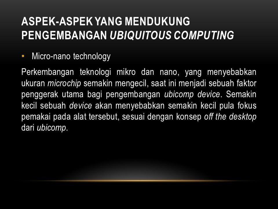 ASPEK-ASPEK YANG MENDUKUNG PENGEMBANGAN UBIQUITOUS COMPUTING Context Aware Computing Context aware computing adalah salah satu cabang dari ilmu komput