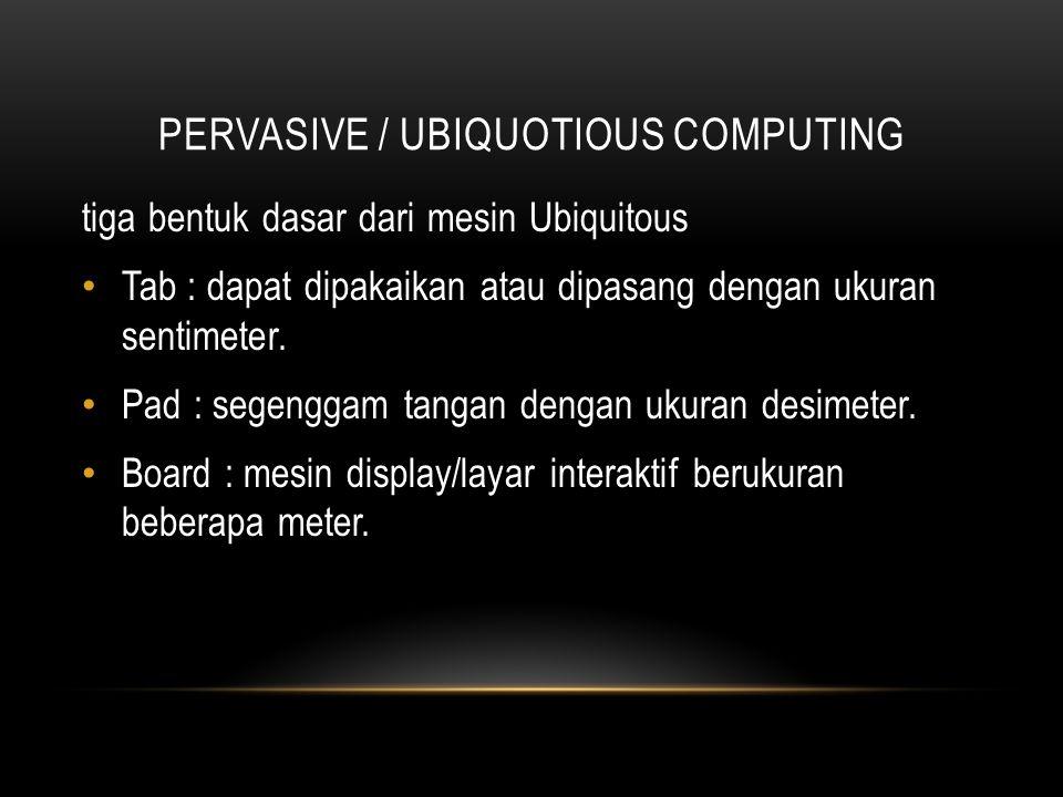 PERVASIVE / UBIQUOTIOUS COMPUTING Konsep Pada intinya, semua model komputasi di mana- mana dalam berbagai bentuk, murah, perangkat pengolahan jaringan yang kuat, didistribusikan di semua skala sepanjang kehidupan sehari-hari dan umumnya berada di tempat umum.