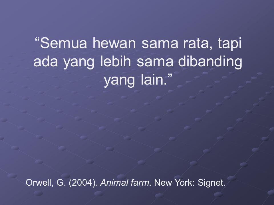 """""""Semua hewan sama rata, tapi ada yang lebih sama dibanding yang lain."""" Orwell, G. (2004). Animal farm. New York: Signet."""