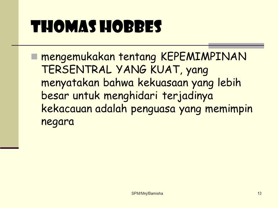 SPM/Mnj/Bamisha13 THOMAS HOBBES mengemukakan tentang KEPEMIMPINAN TERSENTRAL YANG KUAT, yang menyatakan bahwa kekuasaan yang lebih besar untuk menghid
