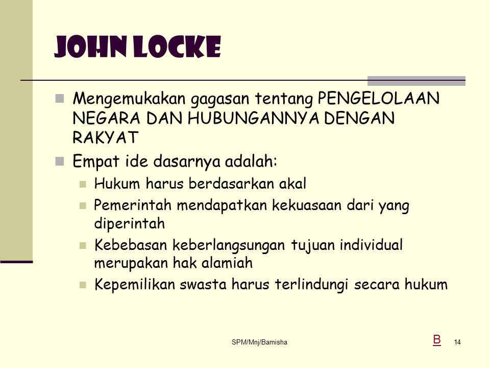 SPM/Mnj/Bamisha14 JOHN LOCKE Mengemukakan gagasan tentang PENGELOLAAN NEGARA DAN HUBUNGANNYA DENGAN RAKYAT Empat ide dasarnya adalah: Hukum harus berd