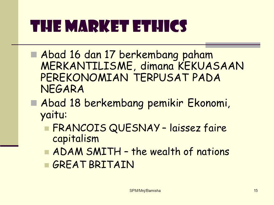 SPM/Mnj/Bamisha15 The market ethics Abad 16 dan 17 berkembang paham MERKANTILISME, dimana KEKUASAAN PEREKONOMIAN TERPUSAT PADA NEGARA Abad 18 berkemba