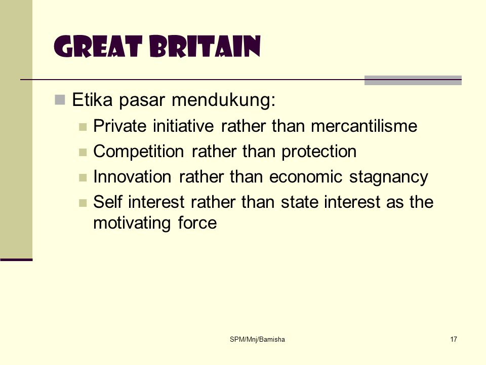 SPM/Mnj/Bamisha17 Great britain Etika pasar mendukung: Private initiative rather than mercantilisme Competition rather than protection Innovation rath