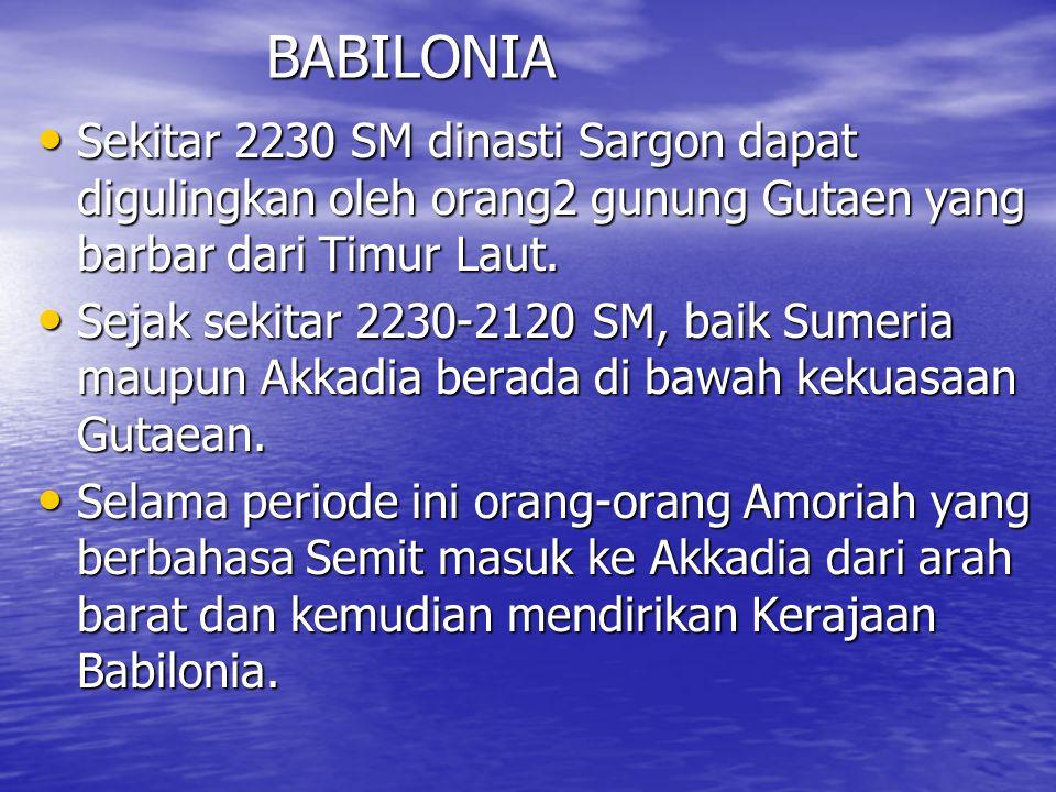 BABILONIA Sekitar 2230 SM dinasti Sargon dapat digulingkan oleh orang2 gunung Gutaen yang barbar dari Timur Laut. Sekitar 2230 SM dinasti Sargon dapat
