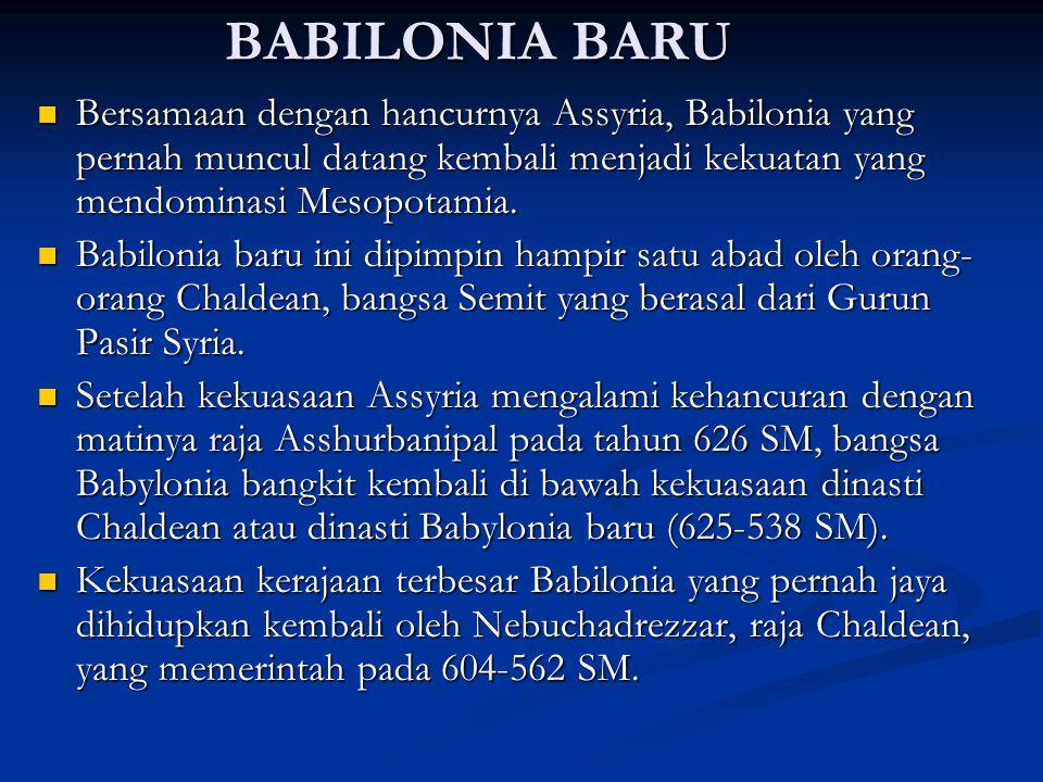 BABILONIA BARU Bersamaan dengan hancurnya Assyria, Babilonia yang pernah muncul datang kembali menjadi kekuatan yang mendominasi Mesopotamia. Bersamaa