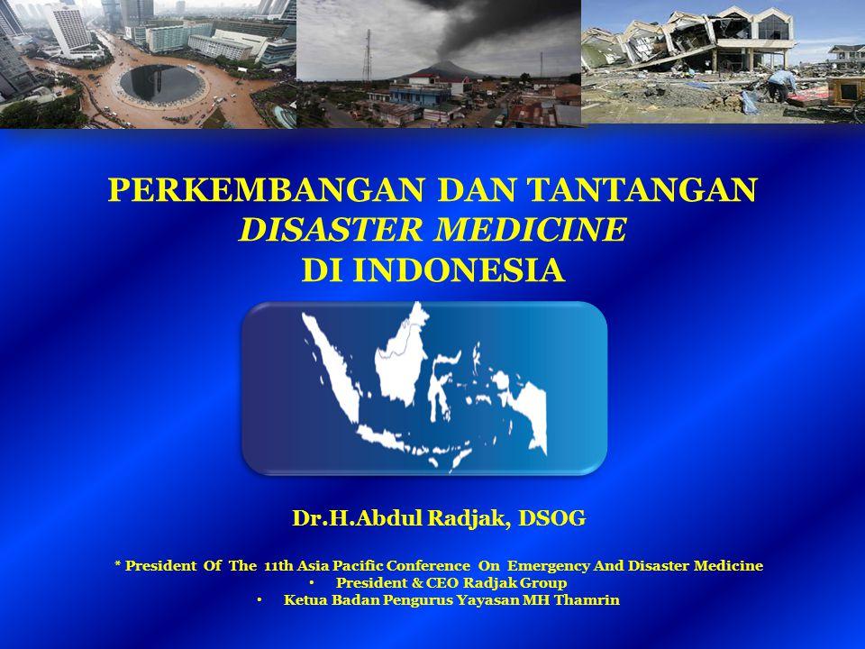 PERKEMBANGAN DAN TANTANGAN DISASTER MEDICINE DI INDONESIA Dr.H.Abdul Radjak, DSOG * President Of The 11th Asia Pacific Conference On Emergency And Dis
