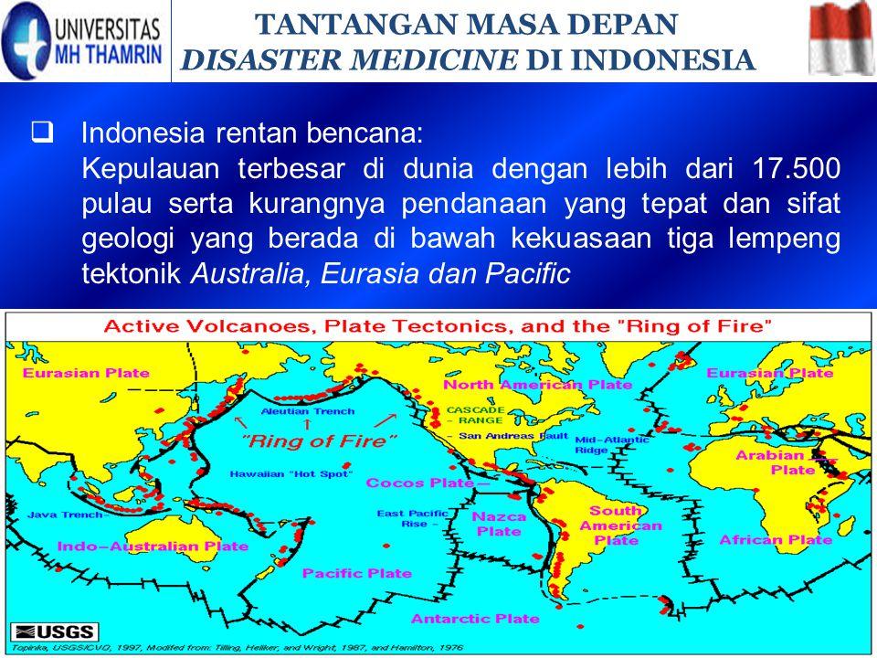 TANTANGAN MASA DEPAN DISASTER MEDICINE DI INDONESIA  Indonesia rentan bencana: Kepulauan terbesar di dunia dengan lebih dari 17.500 pulau serta kuran
