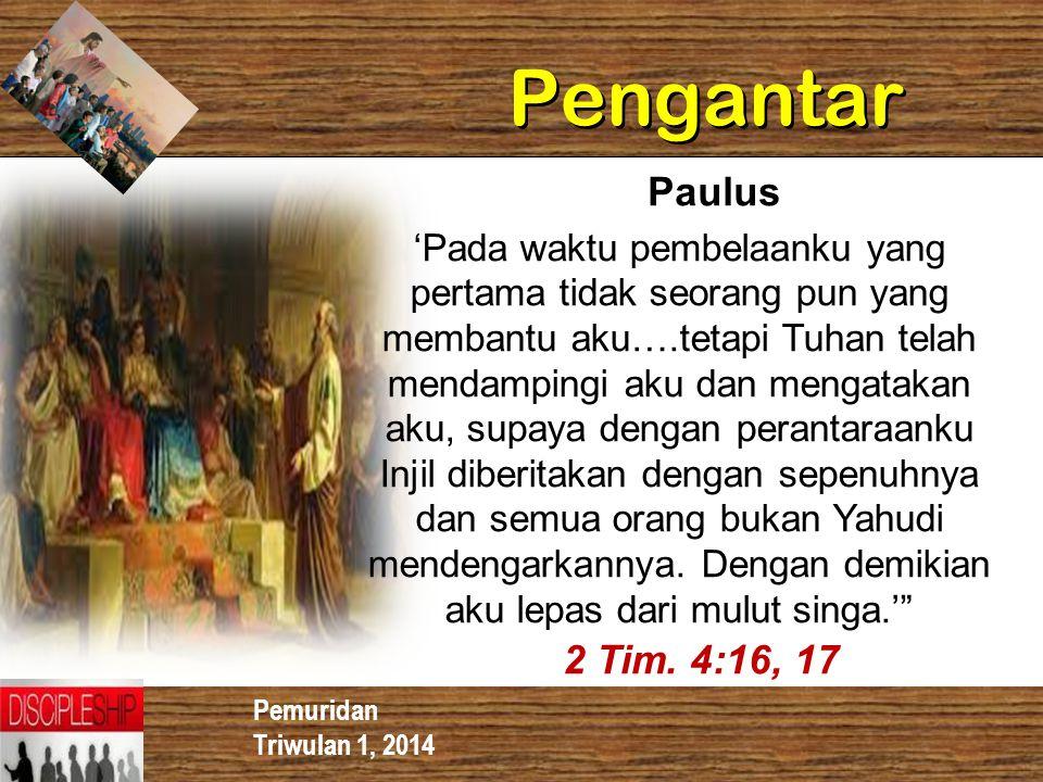 Pemuridan Triwulan 1, 2014 Pengantar Paulus 'Pada waktu pembelaanku yang pertama tidak seorang pun yang membantu aku….tetapi Tuhan telah mendampingi a