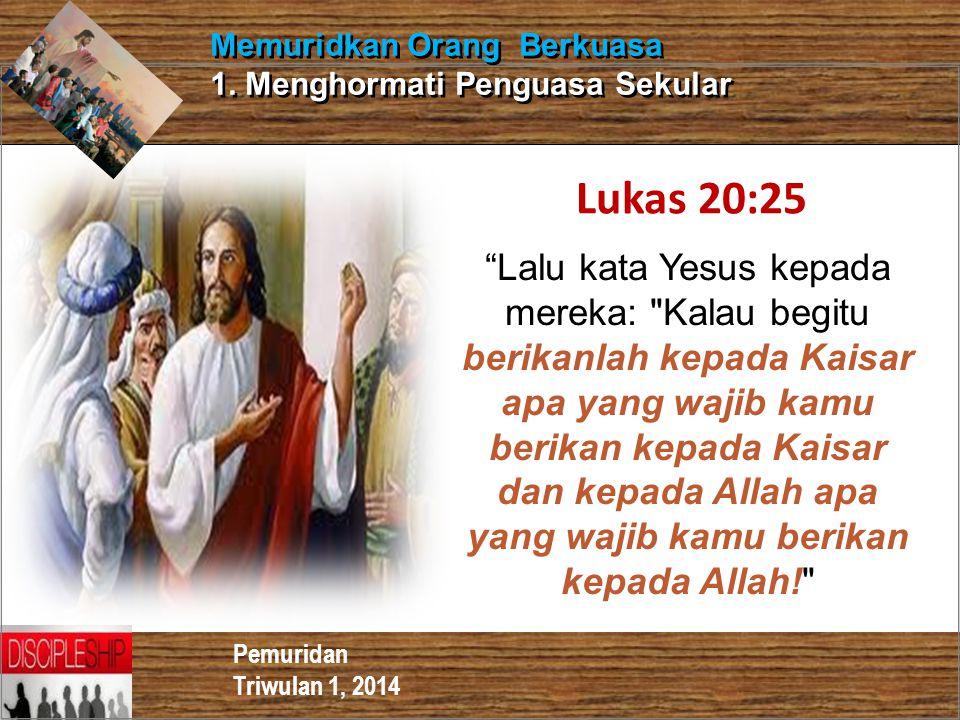 """Pemuridan Triwulan 1, 2014 Memuridkan Orang Berkuasa 1. Menghormati Penguasa Sekular Lukas 20:25 """"Lalu kata Yesus kepada mereka:"""