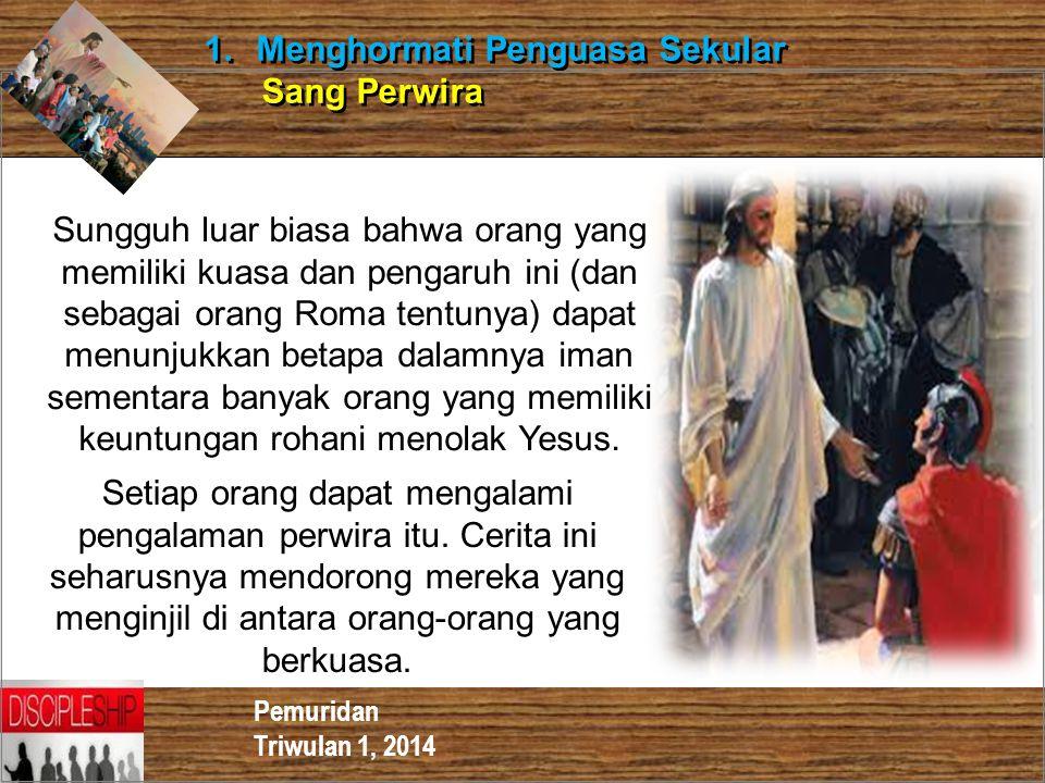 Pemuridan Triwulan 1, 2014 1.Menghormati Penguasa Sekular Sang Perwira 1.Menghormati Penguasa Sekular Sang Perwira Sungguh luar biasa bahwa orang yang