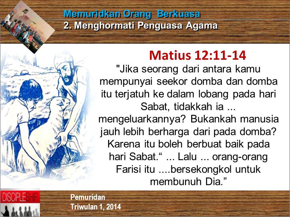 Pemuridan Triwulan 1, 2014 Memuridkan Orang Berkuasa 2. Menghormati Penguasa Agama Matius 12:11-14
