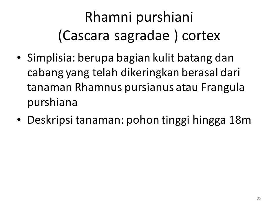 Rhamni purshiani (Cascara sagradae ) cortex Simplisia: berupa bagian kulit batang dan cabang yang telah dikeringkan berasal dari tanaman Rhamnus pursi