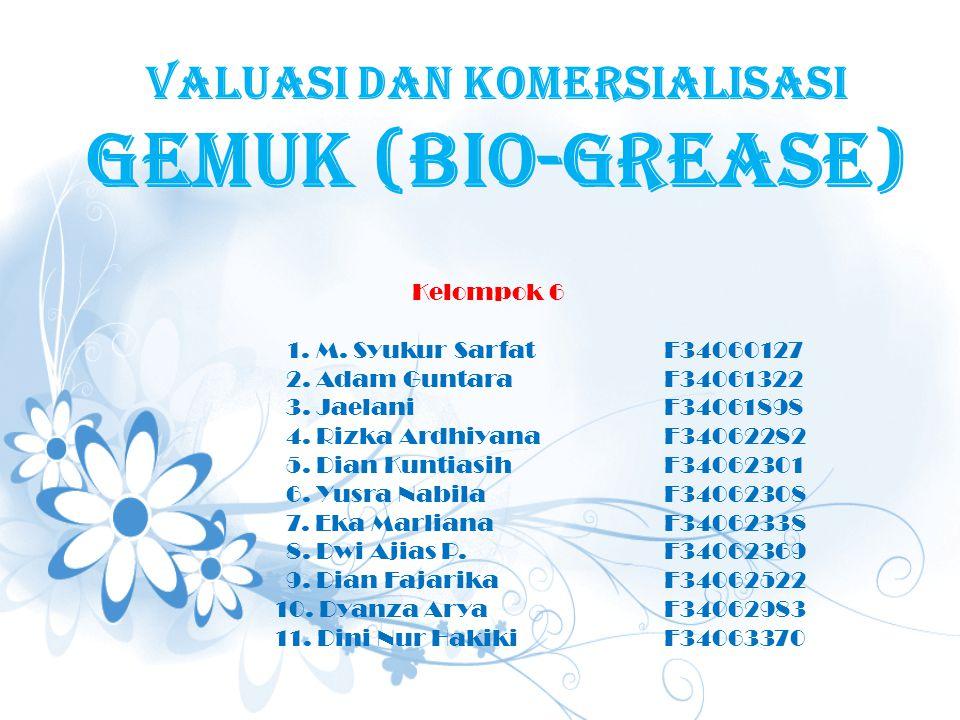 Valuasi dan komersialisasi GEMUK (BIO-GREASE) Kelompok 6 1. M. Syukur Sarfat F34060127 2. Adam Guntara F34061322 3. Jaelani F34061898 4. Rizka Ardhiya