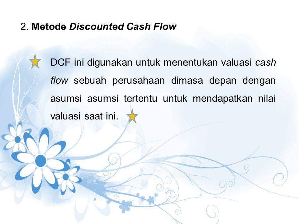 2. Metode Discounted Cash Flow DCF ini digunakan untuk menentukan valuasi cash flow sebuah perusahaan dimasa depan dengan asumsi asumsi tertentu untuk