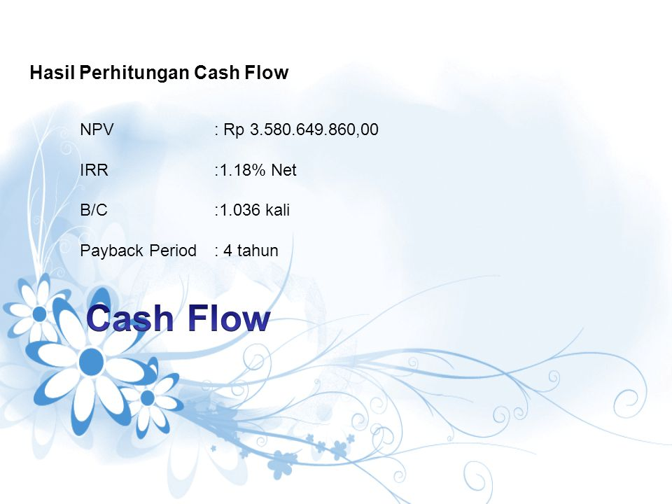 NPV : Rp 3.580.649.860,00 IRR :1.18% Net B/C :1.036 kali Payback Period: 4 tahun Hasil Perhitungan Cash Flow