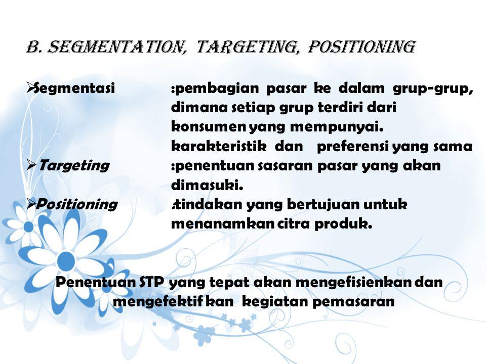 b. Segmentation, Targeting, POsitioning  Segmentasi:pembagian pasar ke dalam grup-grup, dimana setiap grup terdiri dari konsumen yang mempunyai. kara