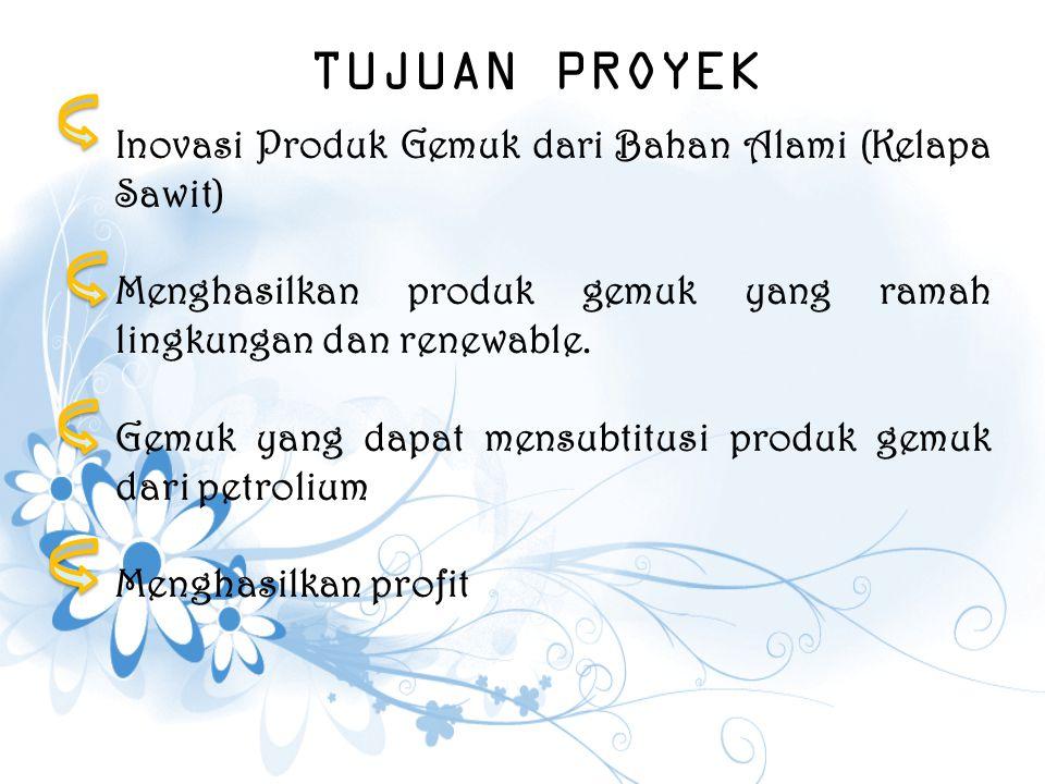 TUJUAN PROYEK Inovasi Produk Gemuk dari Bahan Alami (Kelapa Sawit) Menghasilkan produk gemuk yang ramah lingkungan dan renewable. Gemuk yang dapat men