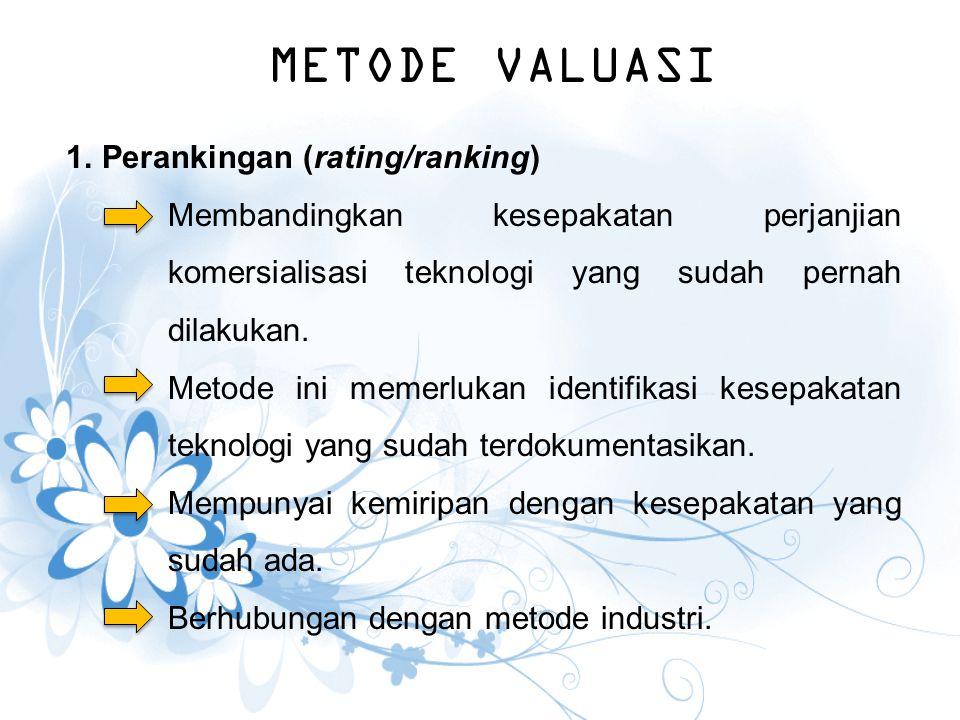 METODE VALUASI 1.Perankingan (rating/ranking) Membandingkan kesepakatan perjanjian komersialisasi teknologi yang sudah pernah dilakukan. Metode ini me