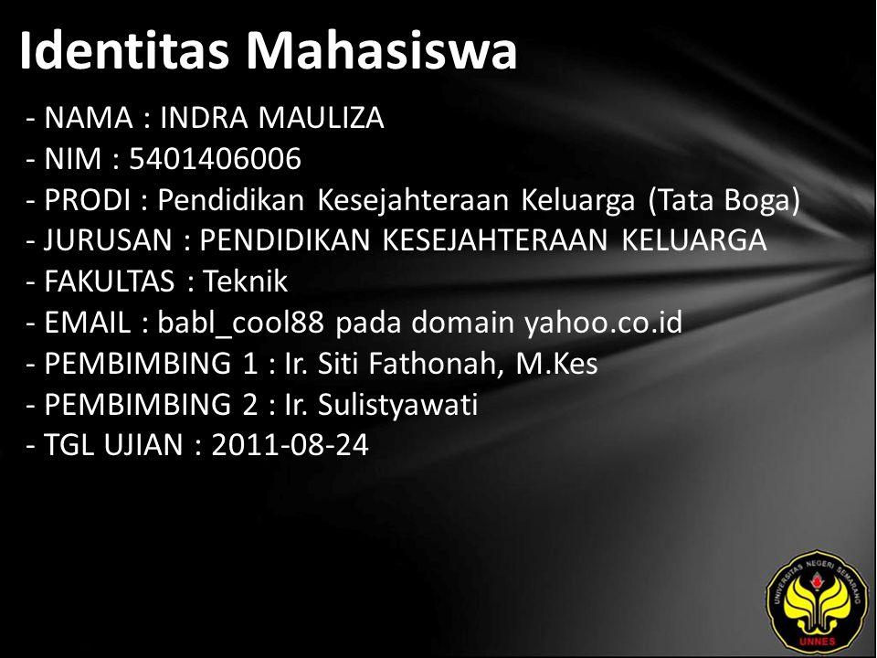 Identitas Mahasiswa - NAMA : INDRA MAULIZA - NIM : 5401406006 - PRODI : Pendidikan Kesejahteraan Keluarga (Tata Boga) - JURUSAN : PENDIDIKAN KESEJAHTERAAN KELUARGA - FAKULTAS : Teknik - EMAIL : babl_cool88 pada domain yahoo.co.id - PEMBIMBING 1 : Ir.
