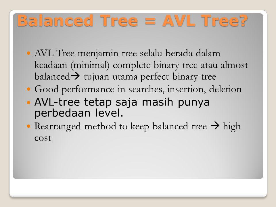 Balanced Tree = AVL Tree? AVL Tree menjamin tree selalu berada dalam keadaan (minimal) complete binary tree atau almost balanced  tujuan utama perfec