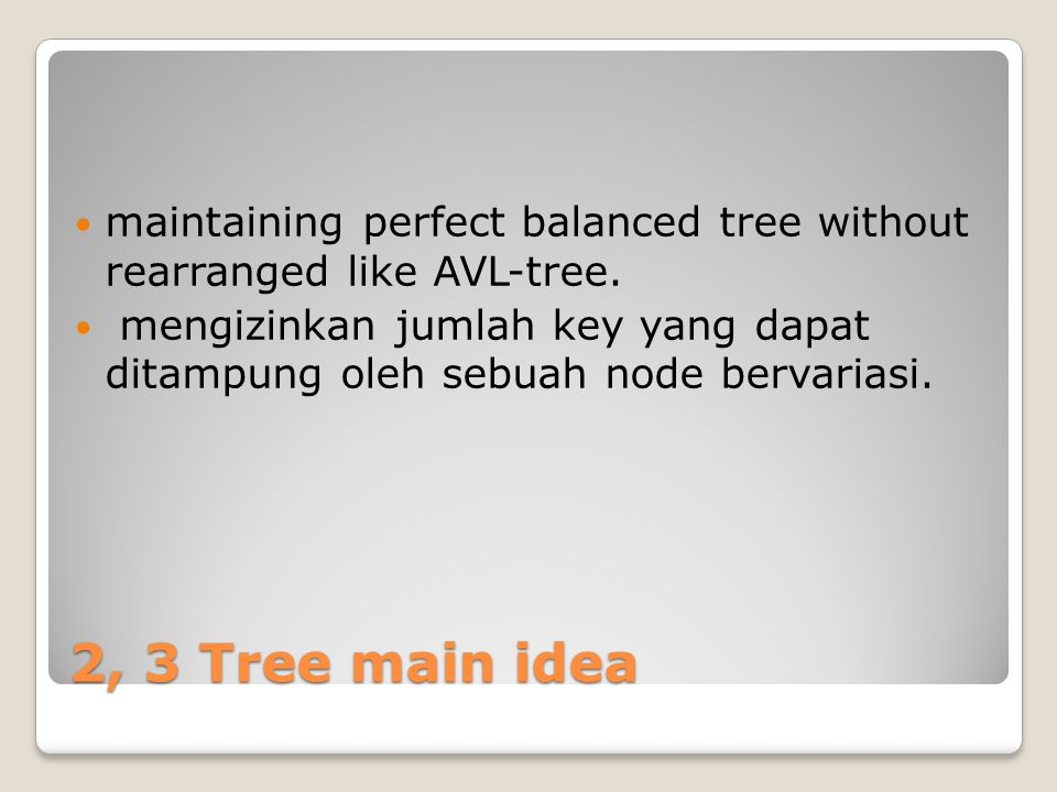 2,3 tree Each node in 2,3 tree is permitted to contain either one or two search key and to have either two or three descendants Semua leaves adalah subtree kosong dan berada tepat satu level dibawahnya.