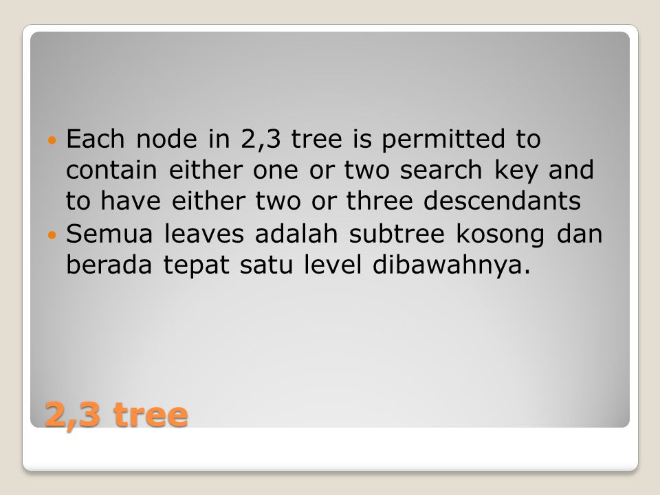2,3 Tree Rule of placement Degree 2 (node berderajat 2) ◦key subtree kiri < keyroot <keysubtree kanan ◦A < B < C Degree 3 (node berderajat 3) ◦key subtree kiri < key root1 < key subtree tengah < key root2 < key subtree kanan ◦A < B < C < D < E B AC B D A E C