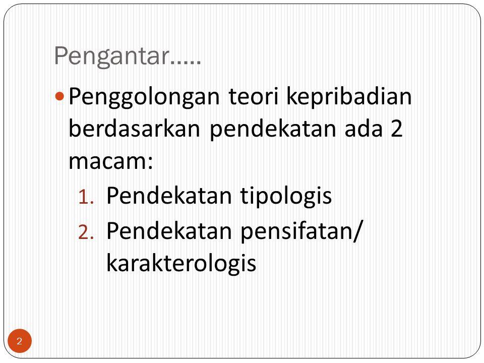 Pengantar….. Penggolongan teori kepribadian berdasarkan pendekatan ada 2 macam: 1. Pendekatan tipologis 2. Pendekatan pensifatan/ karakterologis 2