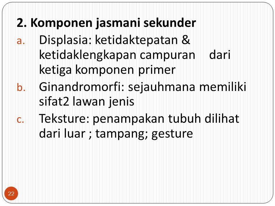 2. Komponen jasmani sekunder a. Displasia: ketidaktepatan & ketidaklengkapan campuran dari ketiga komponen primer b. Ginandromorfi: sejauhmana memilik