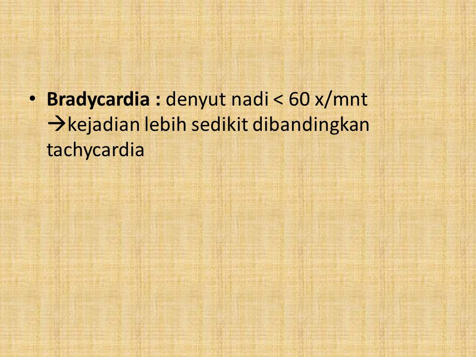 Bradycardia : denyut nadi < 60 x/mnt  kejadian lebih sedikit dibandingkan tachycardia