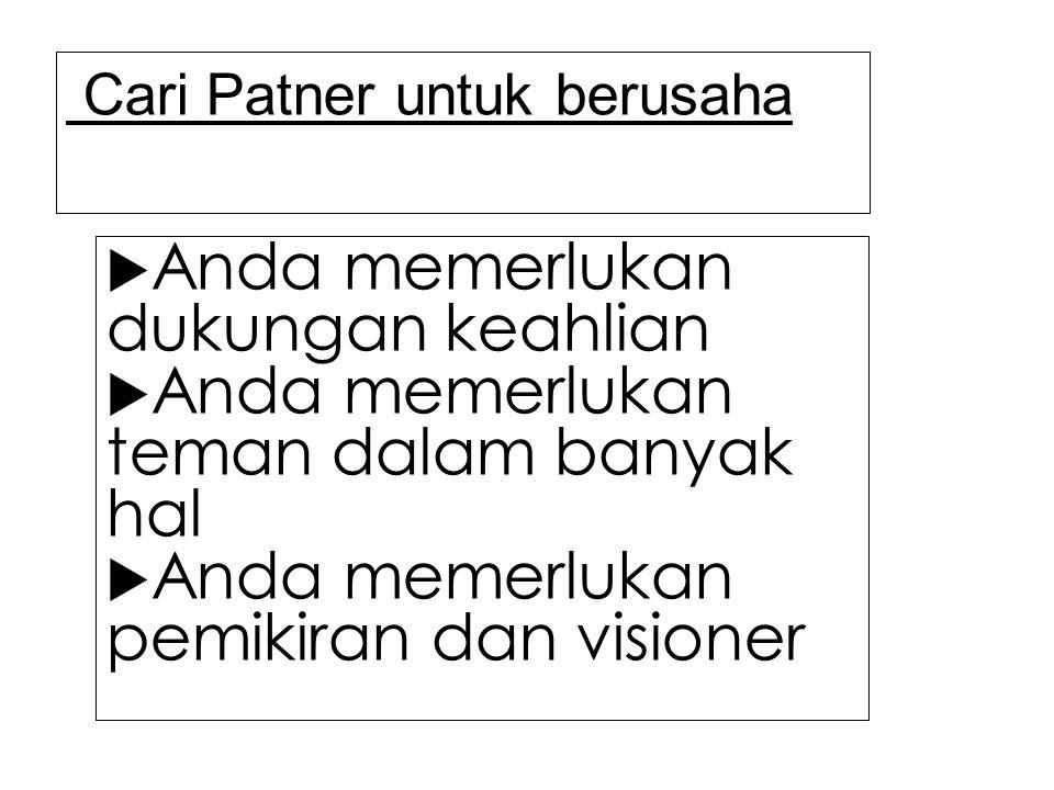 Cari Patner untuk berusaha  Anda memerlukan dukungan keahlian  Anda memerlukan teman dalam banyak hal  Anda memerlukan pemikiran dan visioner