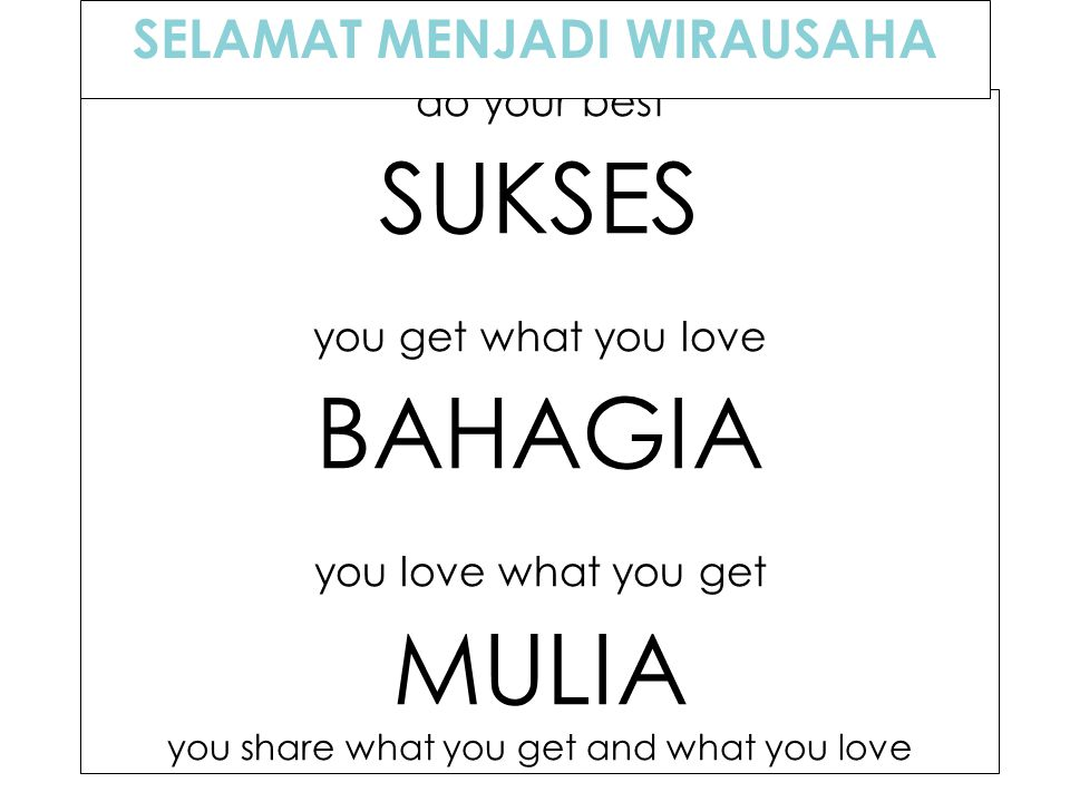 BAIK do your best SUKSES you get what you love BAHAGIA you love what you get MULIA you share what you get and what you love SELAMAT MENJADI WIRAUSAHA
