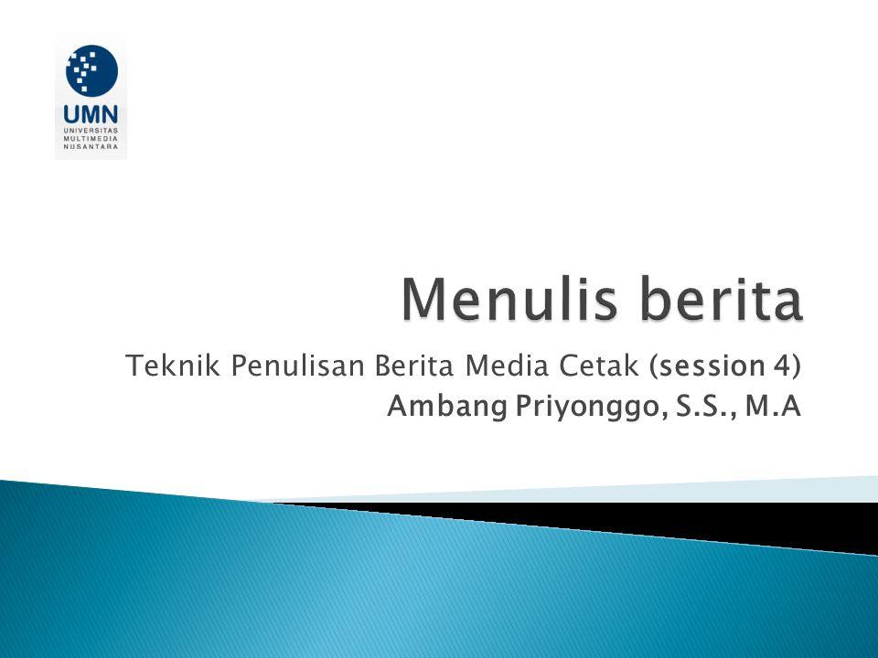 Teknik Penulisan Berita Media Cetak (session 4) Ambang Priyonggo, S.S., M.A