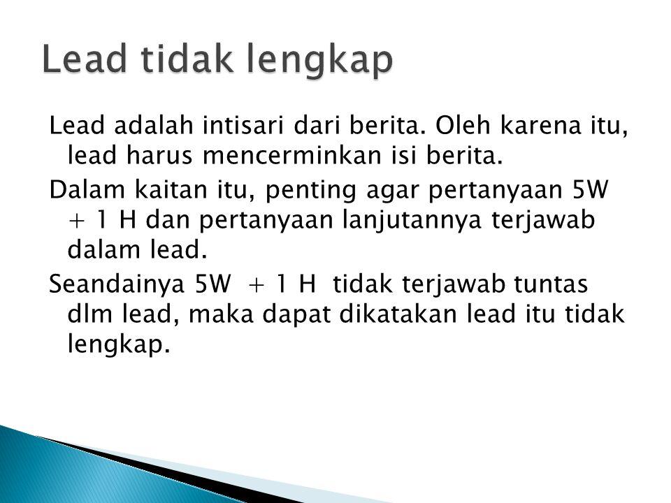 Lead adalah intisari dari berita.Oleh karena itu, lead harus mencerminkan isi berita.