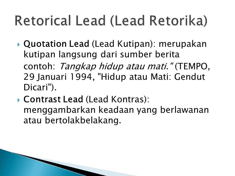 Quotation Lead (Lead Kutipan): merupakan kutipan langsung dari sumber berita contoh: Tangkap hidup atau mati. (TEMPO, 29 Januari 1994, Hidup atau Mati: Gendut Dicari ).