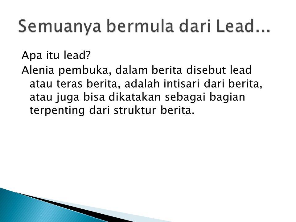  Sebagai bagian awal dari berita, lead haruslah sederhana, ringkas, berisi, kuat.