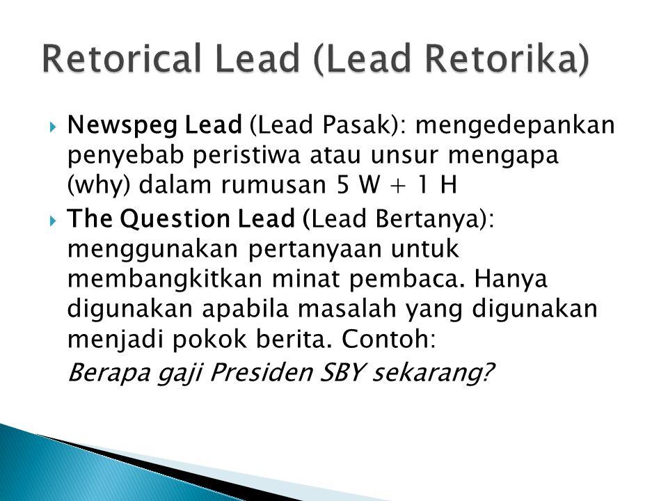  Newspeg Lead (Lead Pasak): mengedepankan penyebab peristiwa atau unsur mengapa (why) dalam rumusan 5 W + 1 H  The Question Lead (Lead Bertanya): menggunakan pertanyaan untuk membangkitkan minat pembaca.