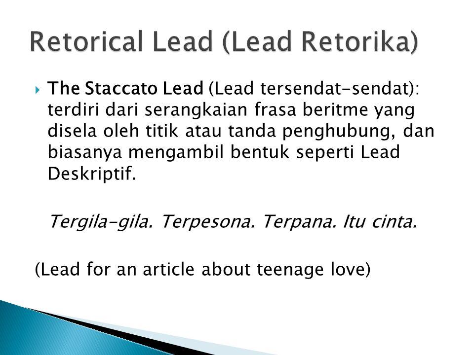  The Staccato Lead (Lead tersendat-sendat): terdiri dari serangkaian frasa beritme yang disela oleh titik atau tanda penghubung, dan biasanya mengambil bentuk seperti Lead Deskriptif.