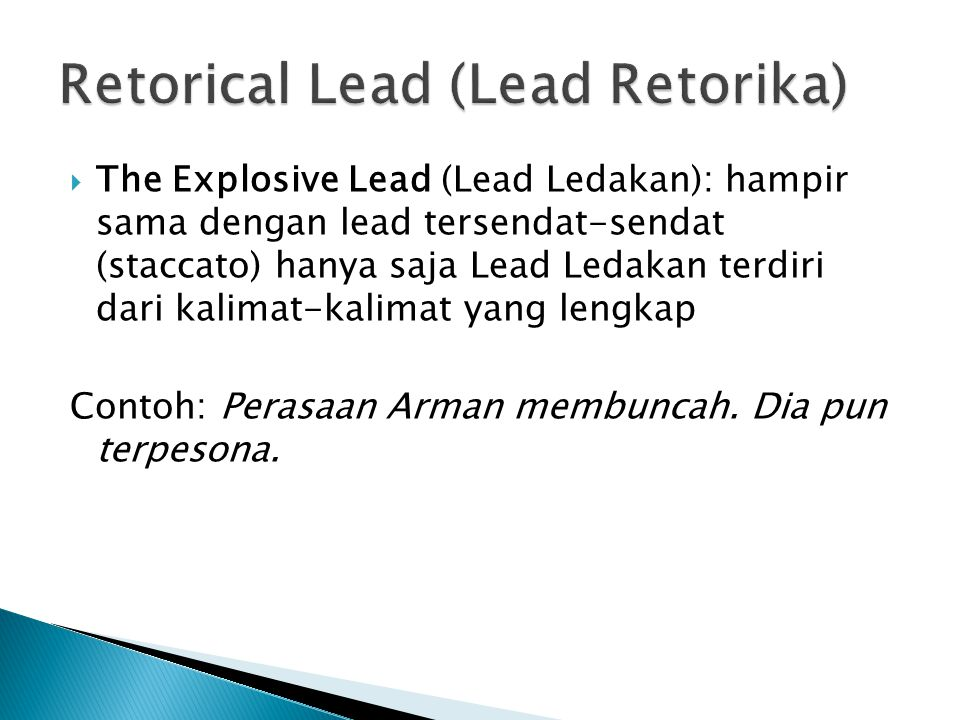  The Explosive Lead (Lead Ledakan): hampir sama dengan lead tersendat-sendat (staccato) hanya saja Lead Ledakan terdiri dari kalimat-kalimat yang lengkap Contoh: Perasaan Arman membuncah.