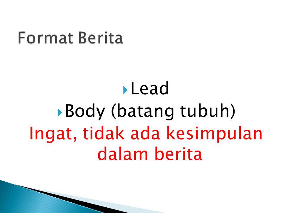  Lead  Body (batang tubuh) Ingat, tidak ada kesimpulan dalam berita